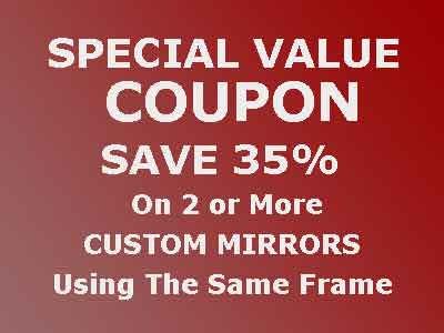 Save 35% Of 2 Custom Mirrors Using Same Frame - Special Value Coupon - Must pick up at our Warehouse Store. Cannot be used with other offers